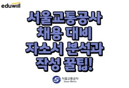 [서울교통공사 채용] 2021 합격을 위한 첫걸음! 자소서 문항...