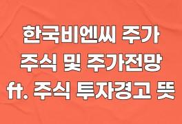 한국비엔씨 주가, 주식 및 주가전망 (ft. 주식 투자경고 뜻)