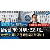 6월 8일(월) 10시 정규재의 텐텐뉴스_삼성을 기어이 무너뜨리자는…/ 텐텐 북한은 어쩌다 저런 저질 국가가 되었나